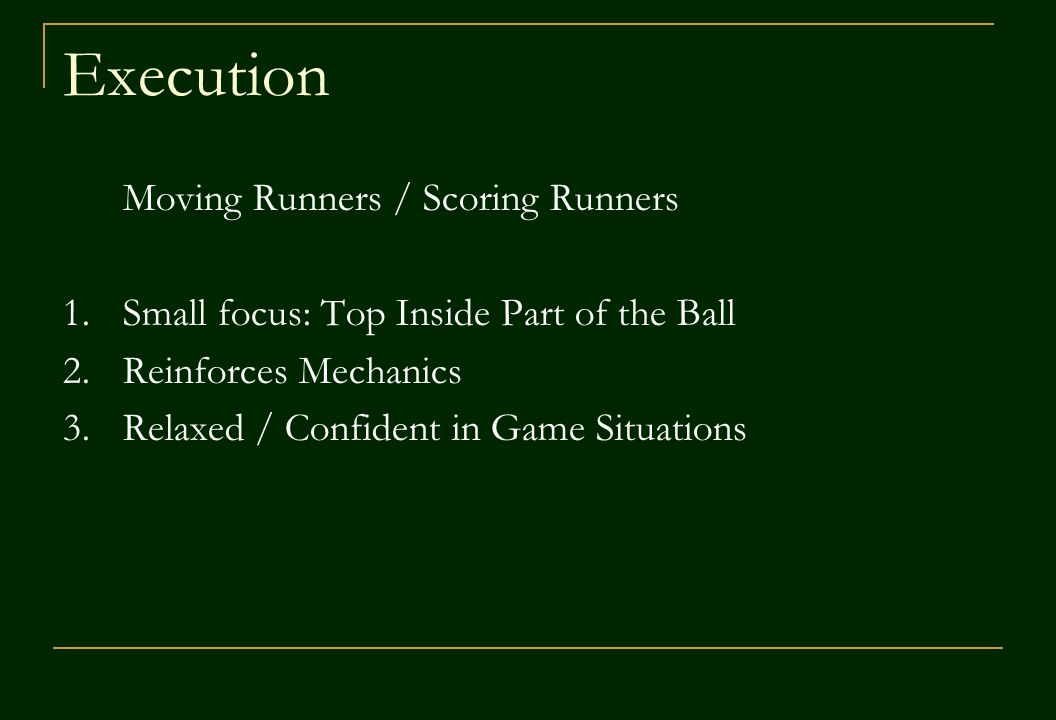 Execution Moving Runners / Scoring Runners 1.Small focus: Top Inside Part of the Ball 2.Reinforces Mechanics 3.Relaxed / Confident in Game Situations