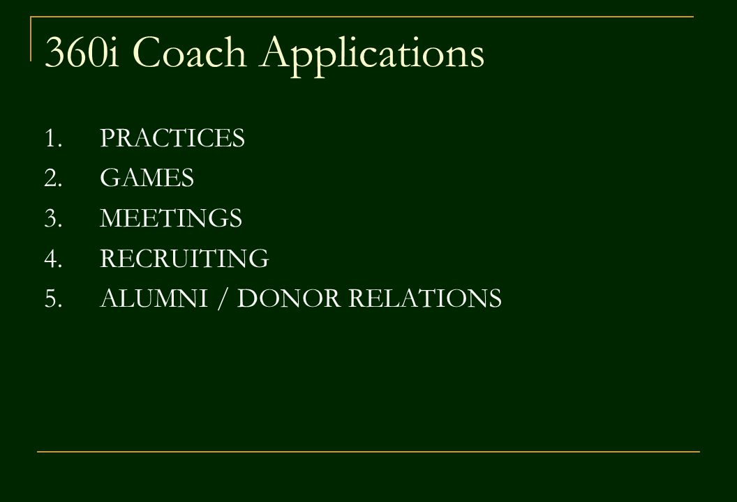 360i Coach Applications 1.PRACTICES 2.GAMES 3.MEETINGS 4.RECRUITING 5.ALUMNI / DONOR RELATIONS