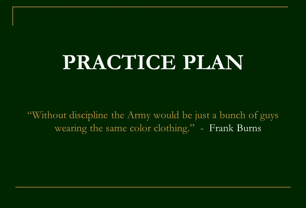 PRACTICE PLAN Without discipline the Army would be just a bunch of guys wearing the same color clothing. - Frank Burns