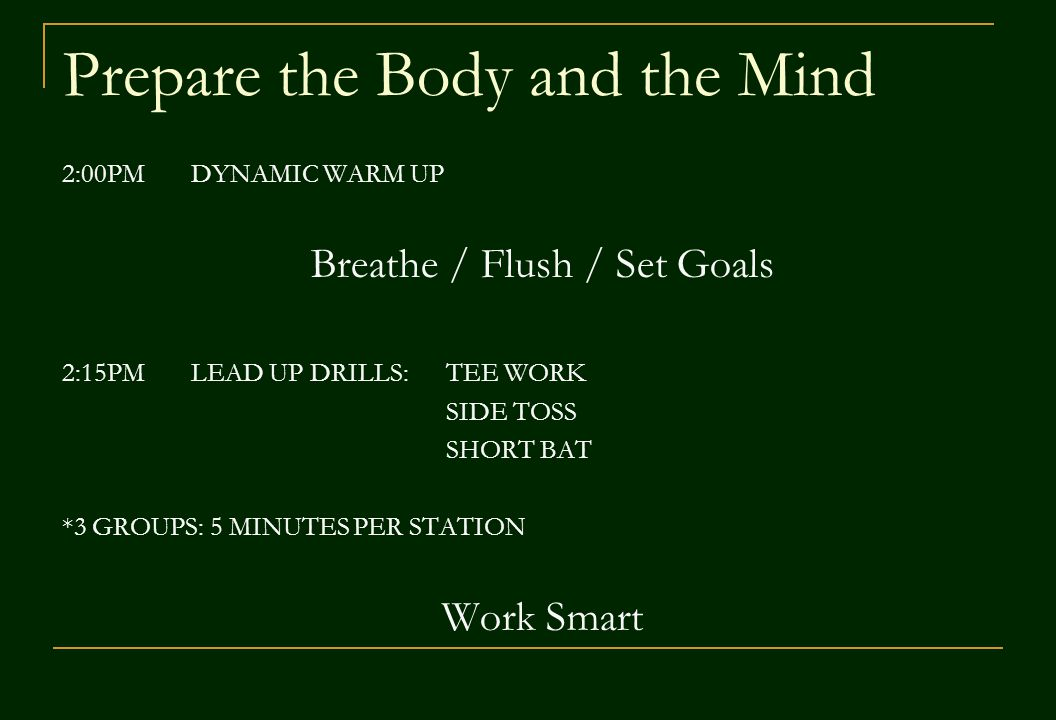 Prepare the Body and the Mind 2:00PM DYNAMIC WARM UP Breathe / Flush / Set Goals 2:15PM LEAD UP DRILLS: TEE WORK SIDE TOSS SHORT BAT *3 GROUPS: 5 MINUTES PER STATION Work Smart