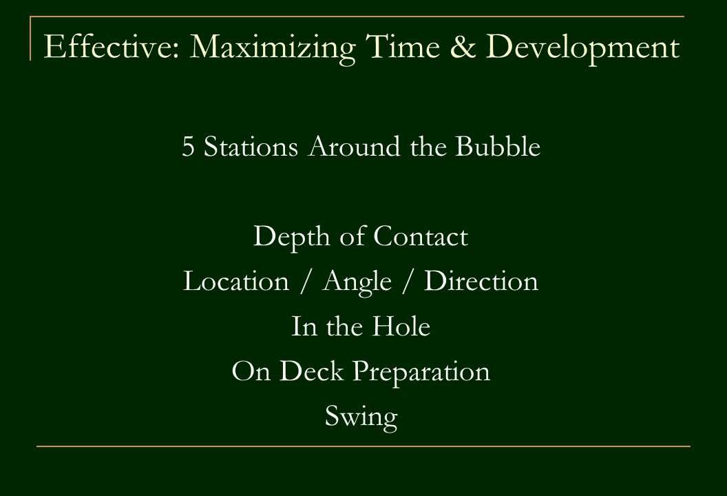 Effective: Maximizing Time & Development 5 Stations Around the Bubble Depth of Contact Location / Angle / Direction In the Hole On Deck Preparation Swing