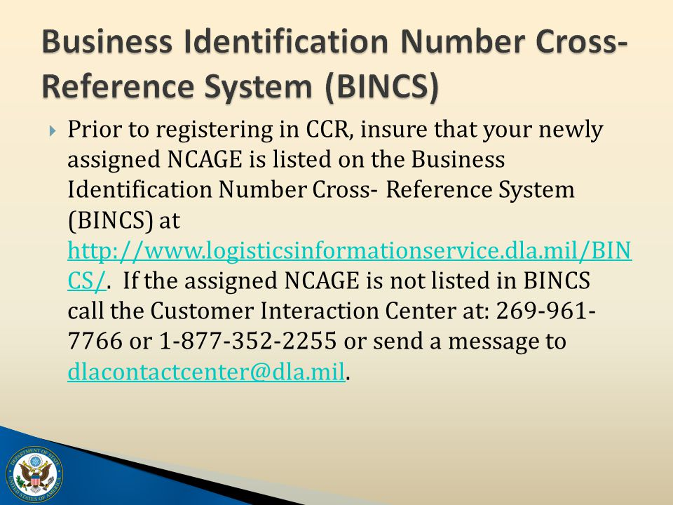  Prior to registering in CCR, insure that your newly assigned NCAGE is listed on the Business Identification Number Cross- Reference System (BINCS) at http://www.logisticsinformationservice.dla.mil/BIN CS/.