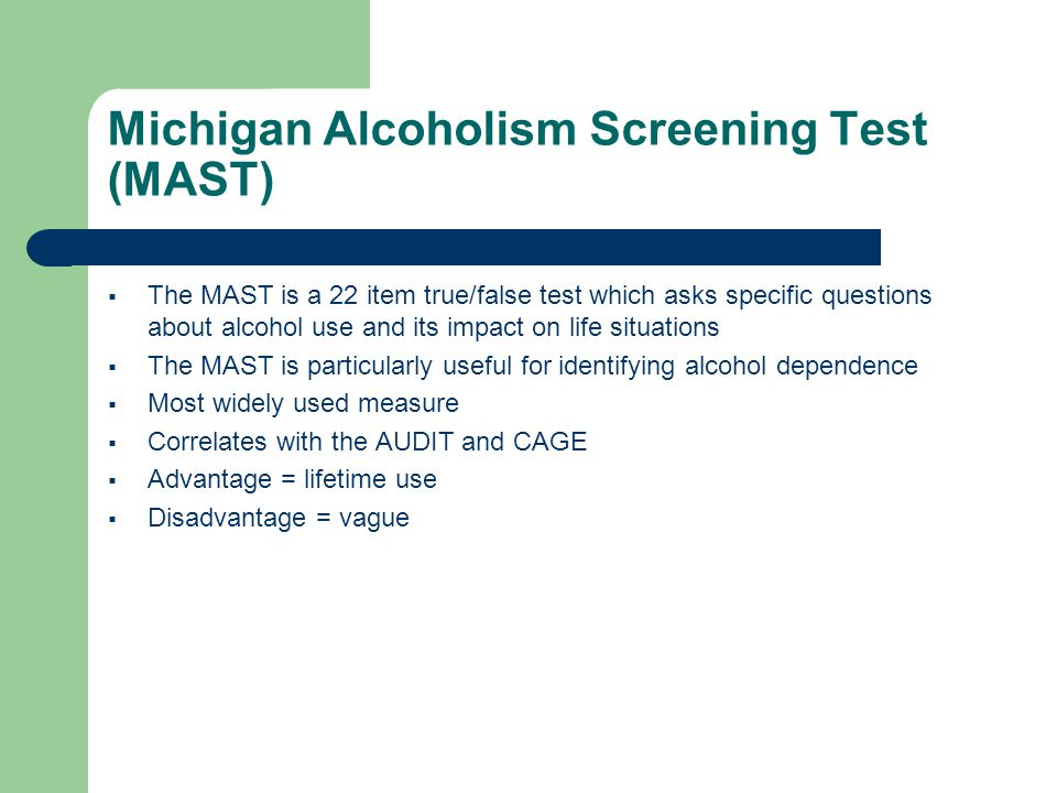 Michigan Alcoholism Screening Test (MAST)  The MAST is a 22 item true/false test which asks specific questions about alcohol use and its impact on life situations  The MAST is particularly useful for identifying alcohol dependence  Most widely used measure  Correlates with the AUDIT and CAGE  Advantage = lifetime use  Disadvantage = vague