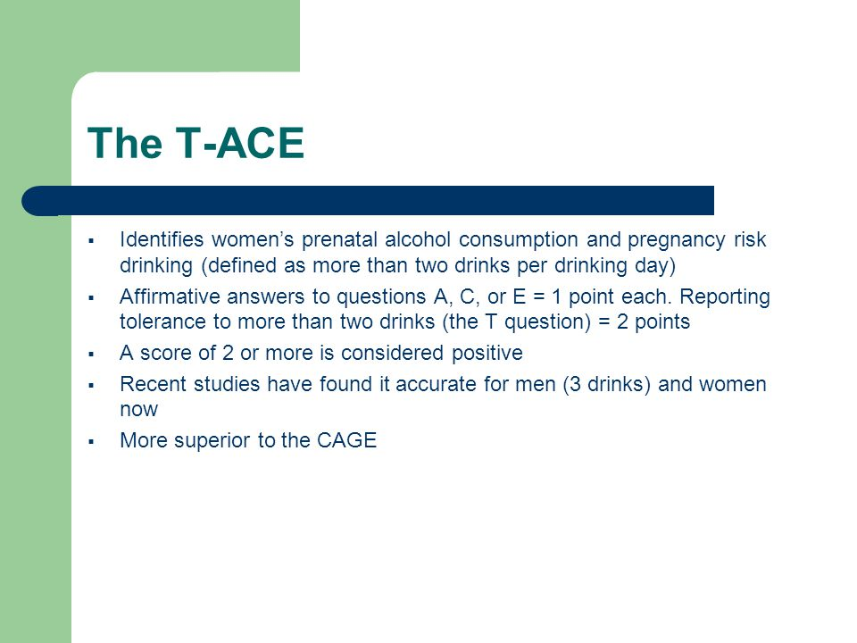 The T-ACE  Identifies women's prenatal alcohol consumption and pregnancy risk drinking (defined as more than two drinks per drinking day)  Affirmative answers to questions A, C, or E = 1 point each.