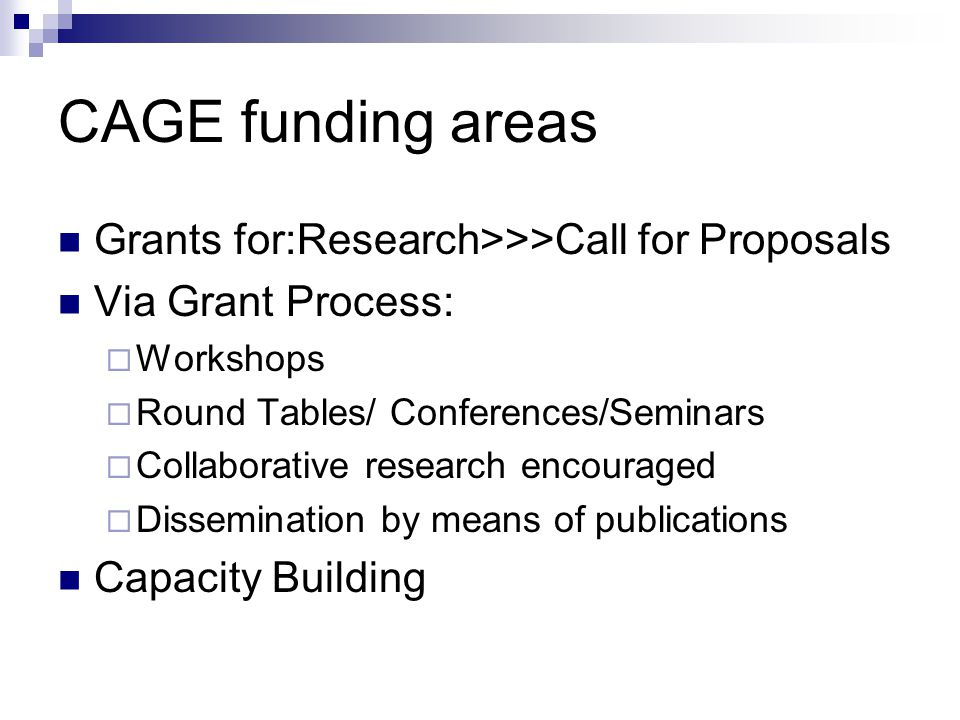 CAGE funding areas Grants for:Research>>>Call for Proposals Via Grant Process:  Workshops  Round Tables/ Conferences/Seminars  Collaborative research encouraged  Dissemination by means of publications Capacity Building