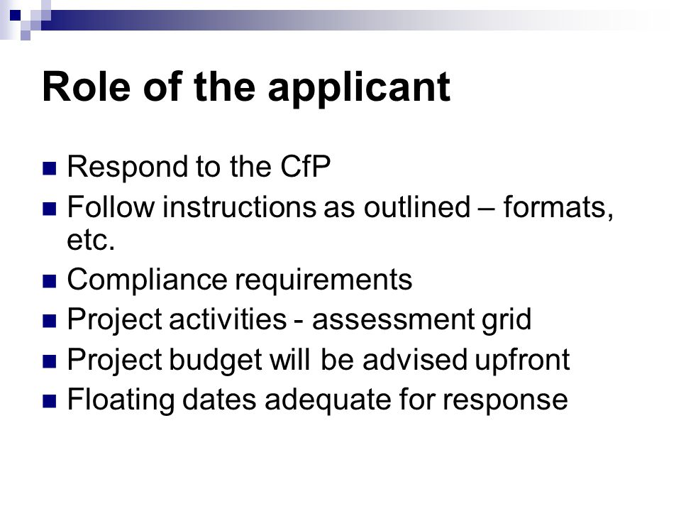 Role of the applicant Respond to the CfP Follow instructions as outlined – formats, etc.