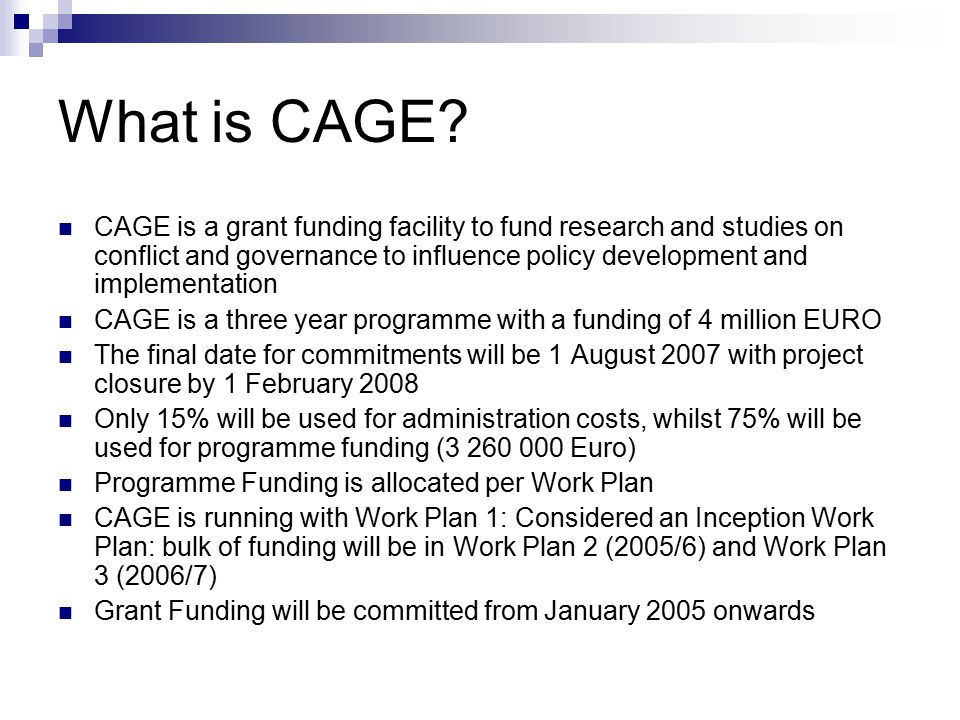 CAGE objectives Overall Objective: to improve national policy, decision –making and implementation on issues related to foreign and domestic policy that mitigate or cause conflict Purpose: to promote informed decisions on issues related to conflict and governance based on research and studies through participation of research and other appropriate organisations
