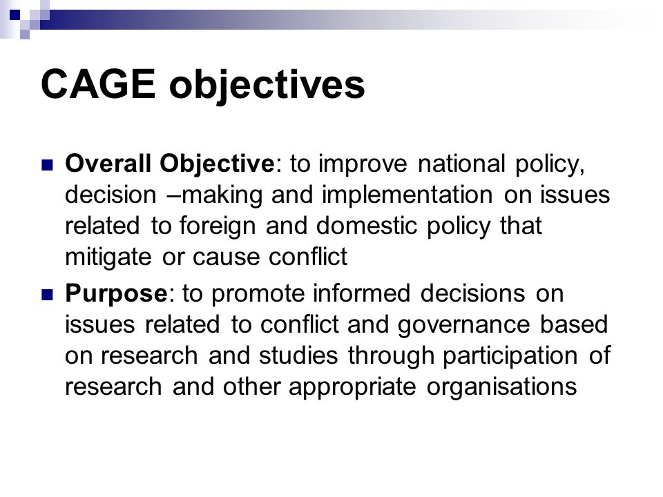 CAGE Result Areas Improved policy analysis as a basis for better informed policy making and implementation Capacity of research institutions strengthened: incentives for joint research between established and emerging institutions, thereby promoting transfer of knowledge and skills Policy debate strengthened: Participation in policy is enlarged.