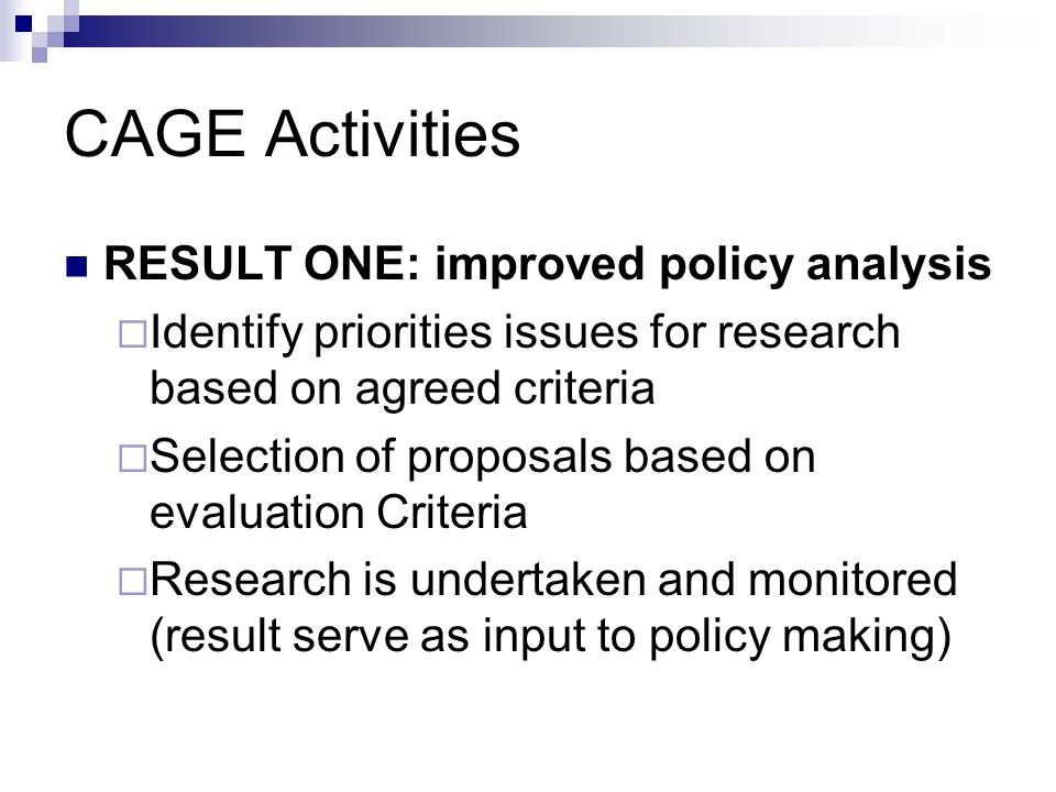 CfPs: CfP approach: Based on the identified research gaps – CAGE has established broad objectives, the scope of project it is willing to fund, application and assessment procedures and a set of eligibility criteria for applicants (Eligibility includes CAGE Results) These will be published and float for a particular period of time (for 60 days) Estimated publication is late October 2004 The responsibility for identifying, formulation and implementation of projects is passed on to those who apply for funding