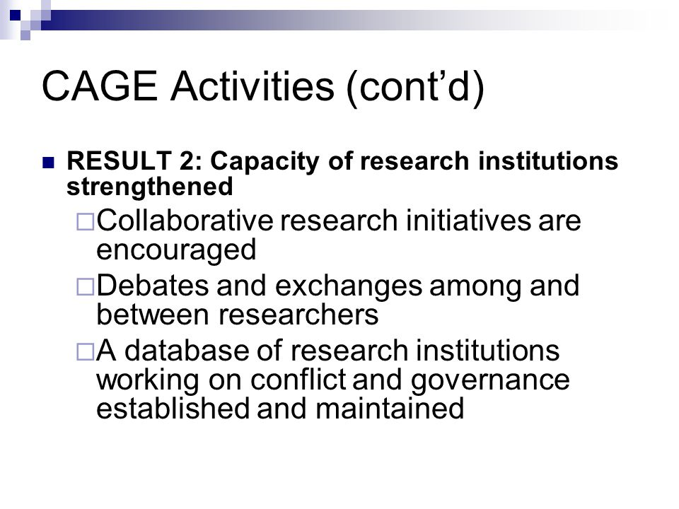 CAGE Activities cont'd RESULT 3: Policy debate strengthened  Results are widely disseminated  New discussion fora are created where necessary