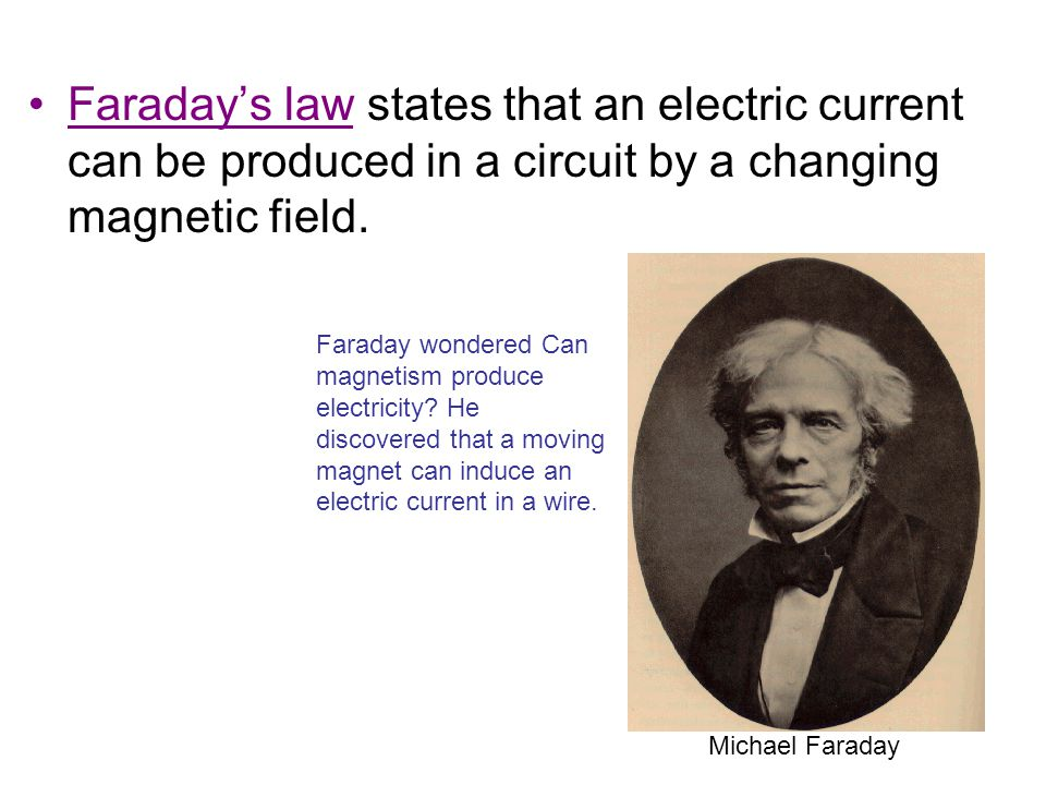 Faraday's law states that an electric current can be produced in a circuit by a changing magnetic field.