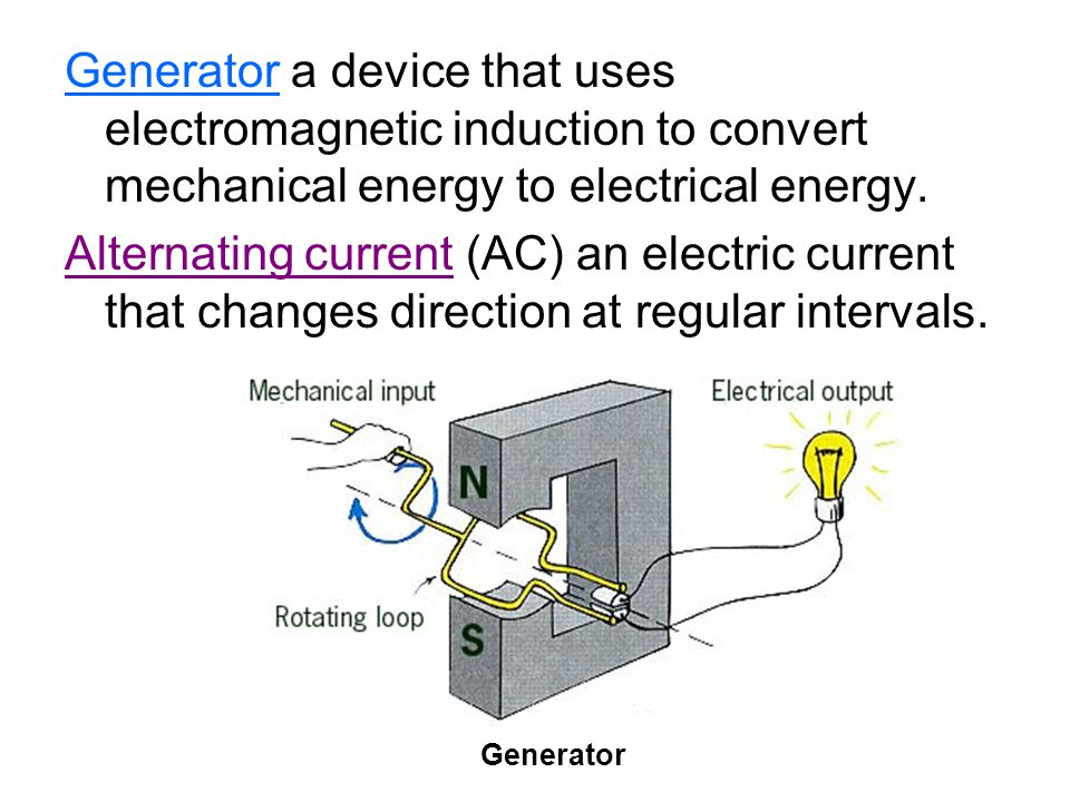 Generator a device that uses electromagnetic induction to convert mechanical energy to electrical energy.