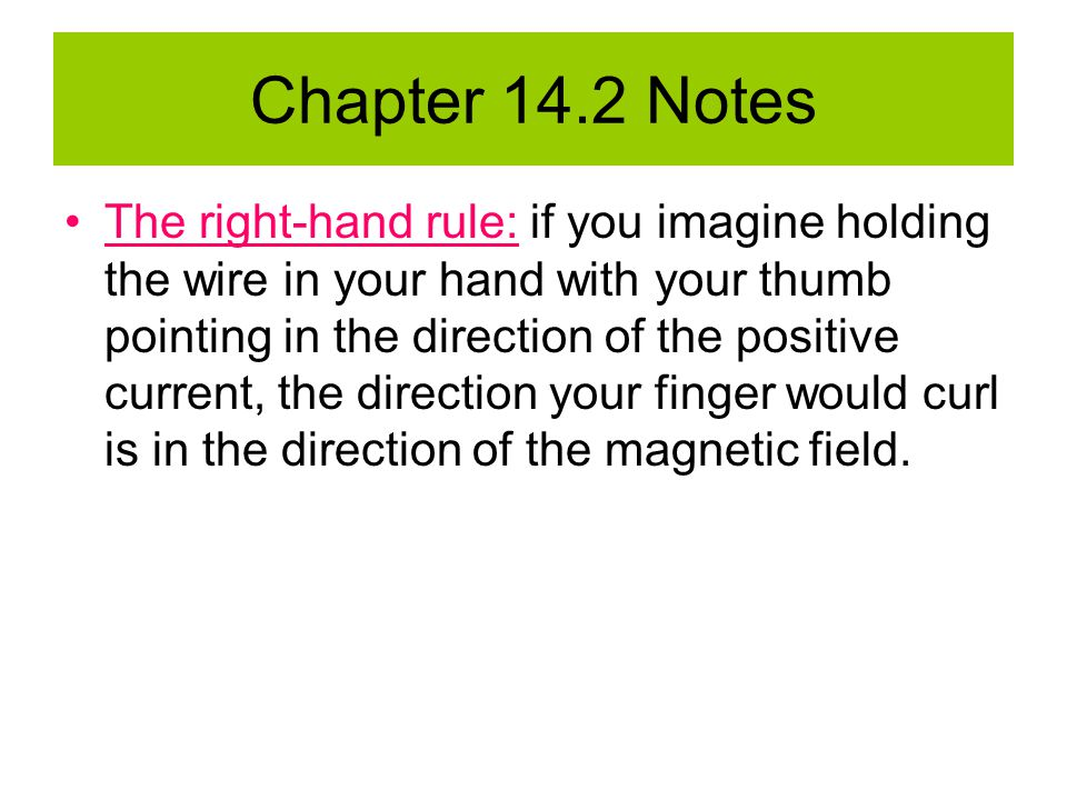 Chapter 14.2 Notes The right-hand rule: if you imagine holding the wire in your hand with your thumb pointing in the direction of the positive current, the direction your finger would curl is in the direction of the magnetic field.