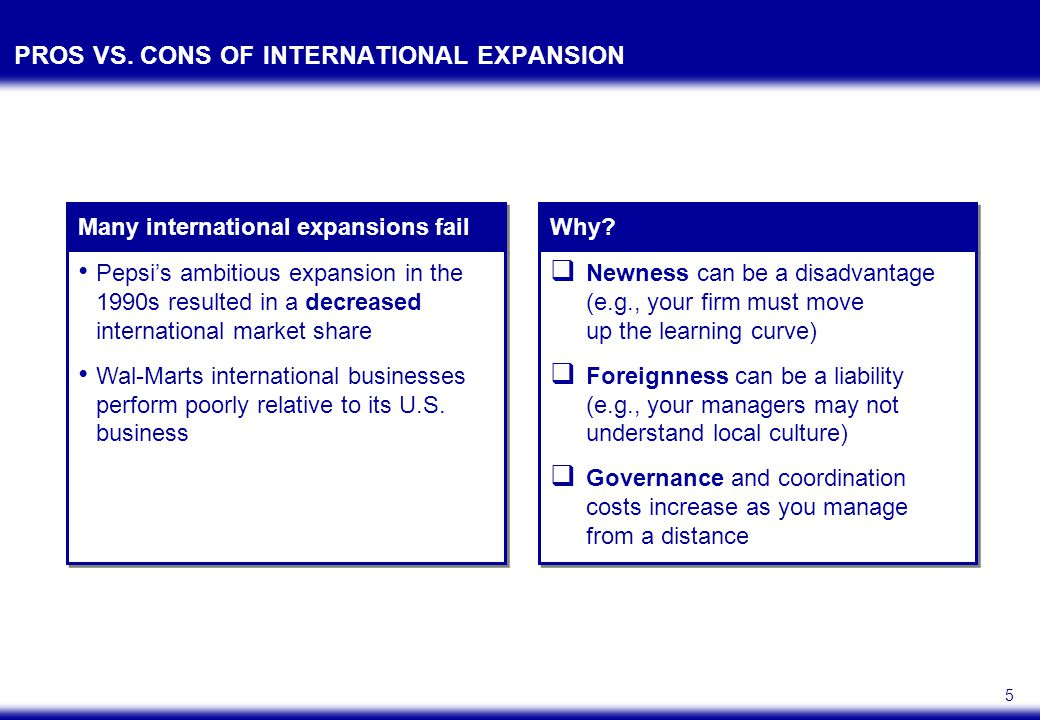 5 PROS VS. CONS OF INTERNATIONAL EXPANSION Pepsi's ambitious expansion in the 1990s resulted in a decreased international market share Wal-Marts inter