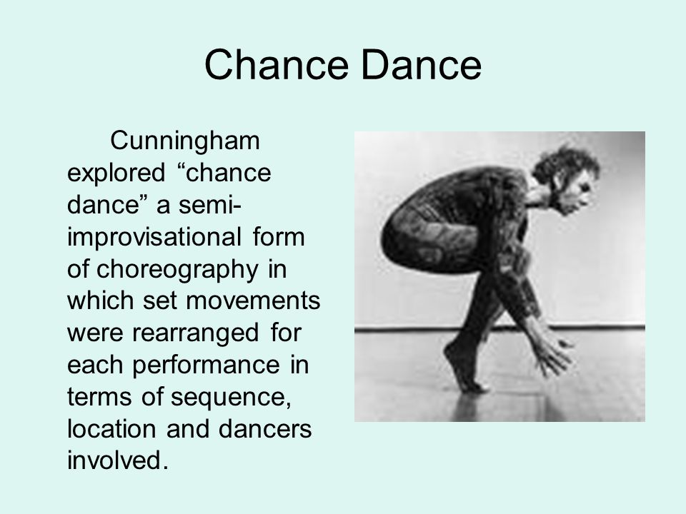 Chance Dance Cunningham explored chance dance a semi- improvisational form of choreography in which set movements were rearranged for each performance in terms of sequence, location and dancers involved.