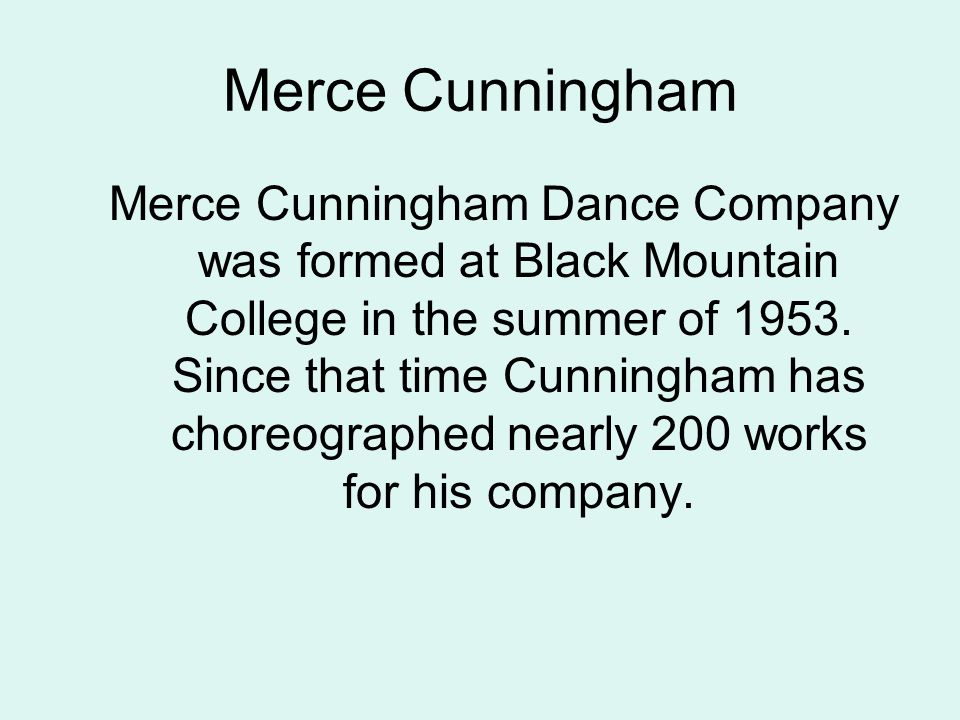 Merce Cunningham Merce Cunningham Dance Company was formed at Black Mountain College in the summer of 1953.