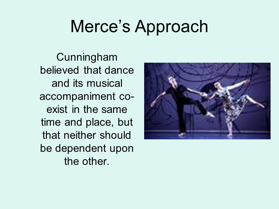 Merce's Approach Cunningham believed that dance and its musical accompaniment co- exist in the same time and place, but that neither should be dependent upon the other.