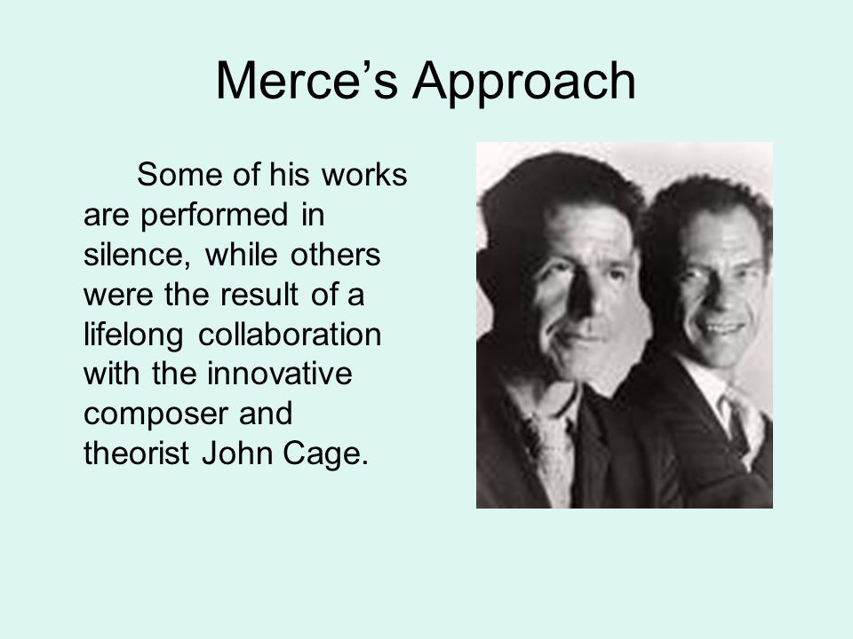 Merce's Approach Some of his works are performed in silence, while others were the result of a lifelong collaboration with the innovative composer and theorist John Cage.