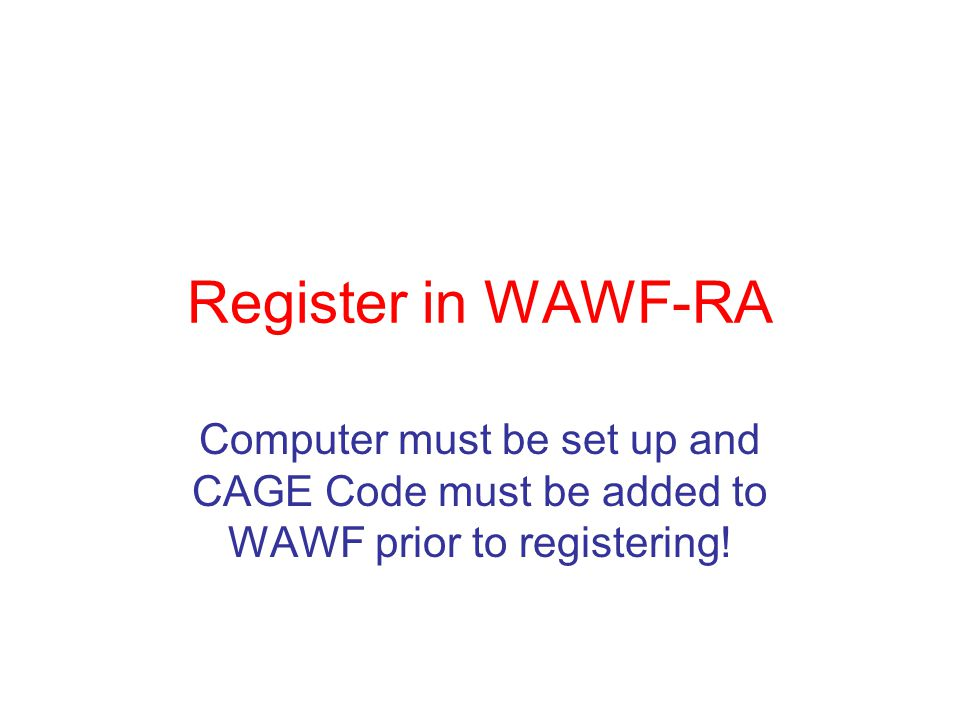 Register in WAWF-RA Computer must be set up and CAGE Code must be added to WAWF prior to registering!