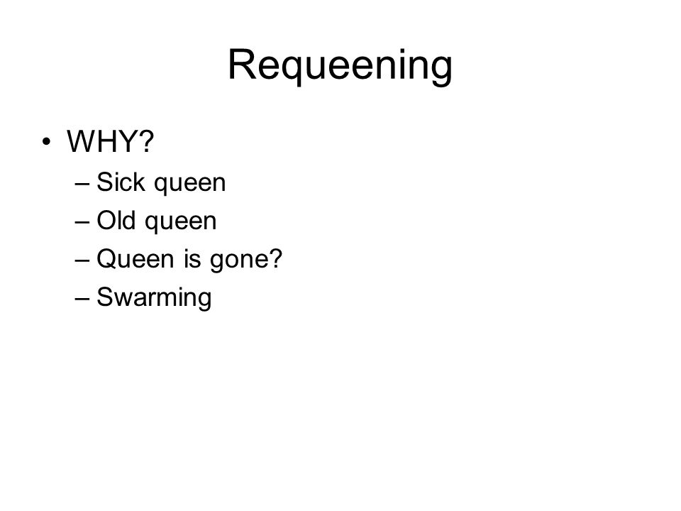 Requeening WHY –Sick queen –Old queen –Queen is gone –Swarming