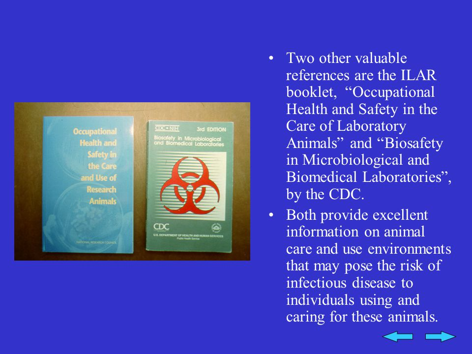 Two other valuable references are the ILAR booklet, Occupational Health and Safety in the Care of Laboratory Animals and Biosafety in Microbiological and Biomedical Laboratories , by the CDC.