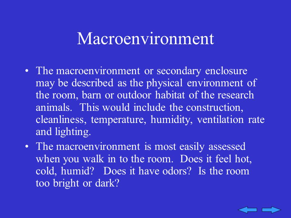 Macroenvironment The macroenvironment or secondary enclosure may be described as the physical environment of the room, barn or outdoor habitat of the research animals.