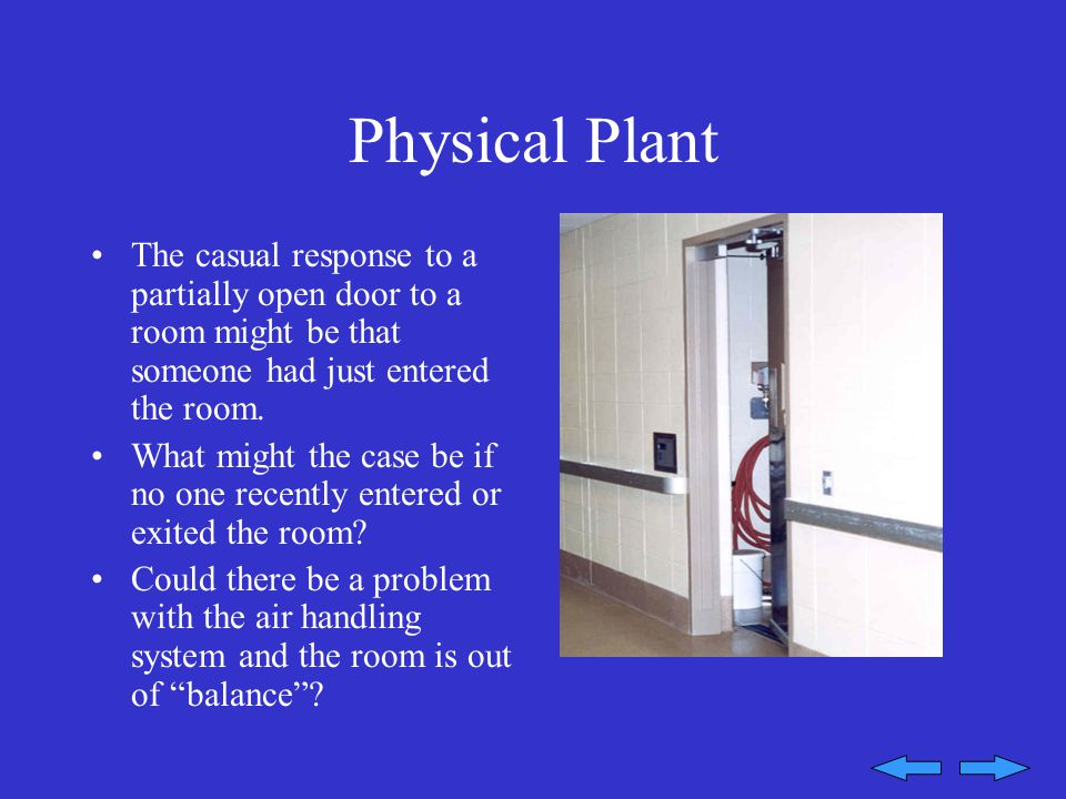 Physical Plant The casual response to a partially open door to a room might be that someone had just entered the room.