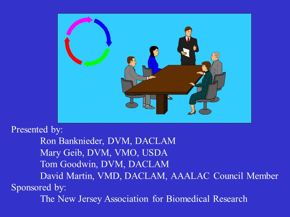 Presented by: Ron Banknieder, DVM, DACLAM Mary Geib, DVM, VMO, USDA Tom Goodwin, DVM, DACLAM David Martin, VMD, DACLAM, AAALAC Council Member Sponsored by: The New Jersey Association for Biomedical Research