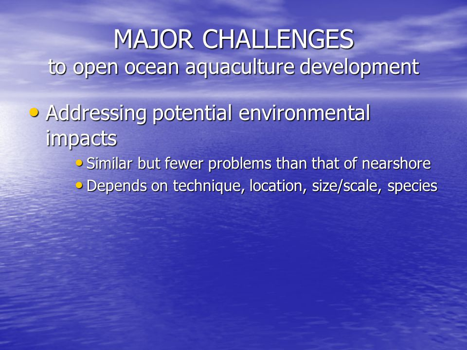 MAJOR CHALLENGES to open ocean aquaculture development Addressing potential environmental impacts Addressing potential environmental impacts Similar but fewer problems than that of nearshore Similar but fewer problems than that of nearshore Depends on technique, location, size/scale, species Depends on technique, location, size/scale, species