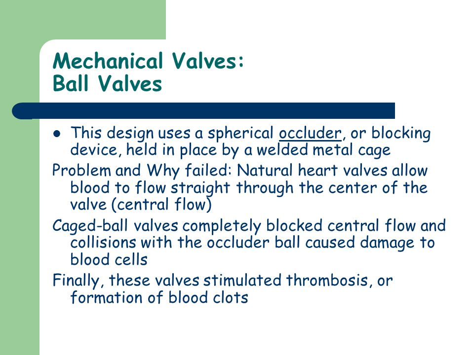 Mechanical Valves: Ball Valves This design uses a spherical occluder, or blocking device, held in place by a welded metal cage Problem and Why failed: Natural heart valves allow blood to flow straight through the center of the valve (central flow) Caged-ball valves completely blocked central flow and collisions with the occluder ball caused damage to blood cells Finally, these valves stimulated thrombosis, or formation of blood clots