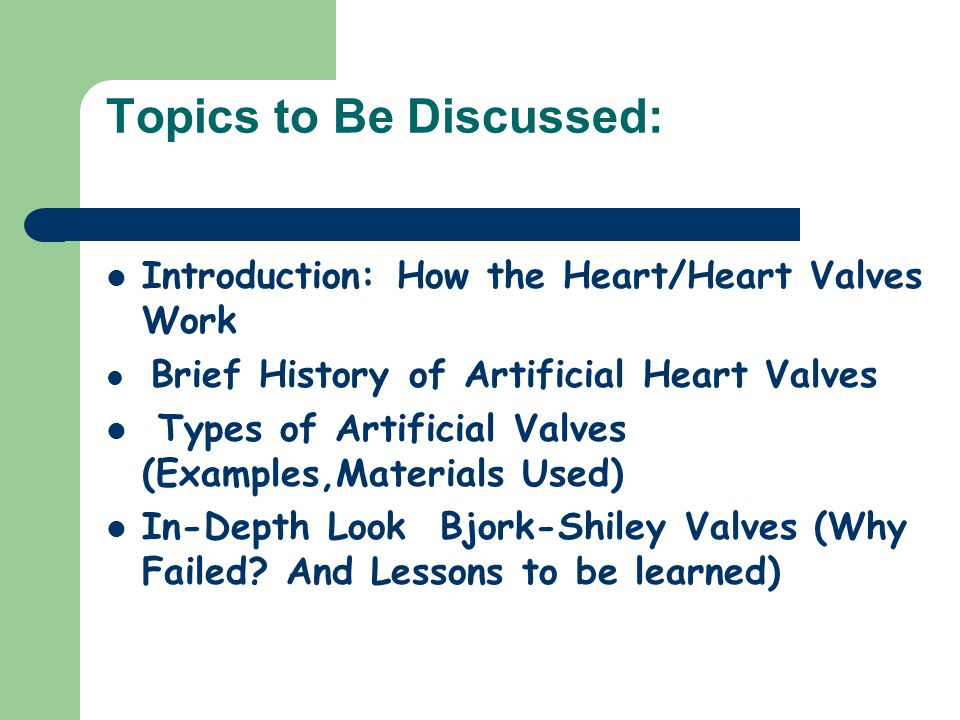 Topics to Be Discussed: Introduction: How the Heart/Heart Valves Work Brief History of Artificial Heart Valves Types of Artificial Valves (Examples,Materials Used) In-Depth Look Bjork-Shiley Valves (Why Failed.