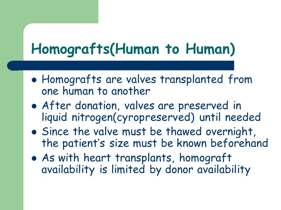 Homografts(Human to Human) Homografts are valves transplanted from one human to another After donation, valves are preserved in liquid nitrogen(cyropreserved) until needed Since the valve must be thawed overnight, the patient's size must be known beforehand As with heart transplants, homograft availability is limited by donor availability