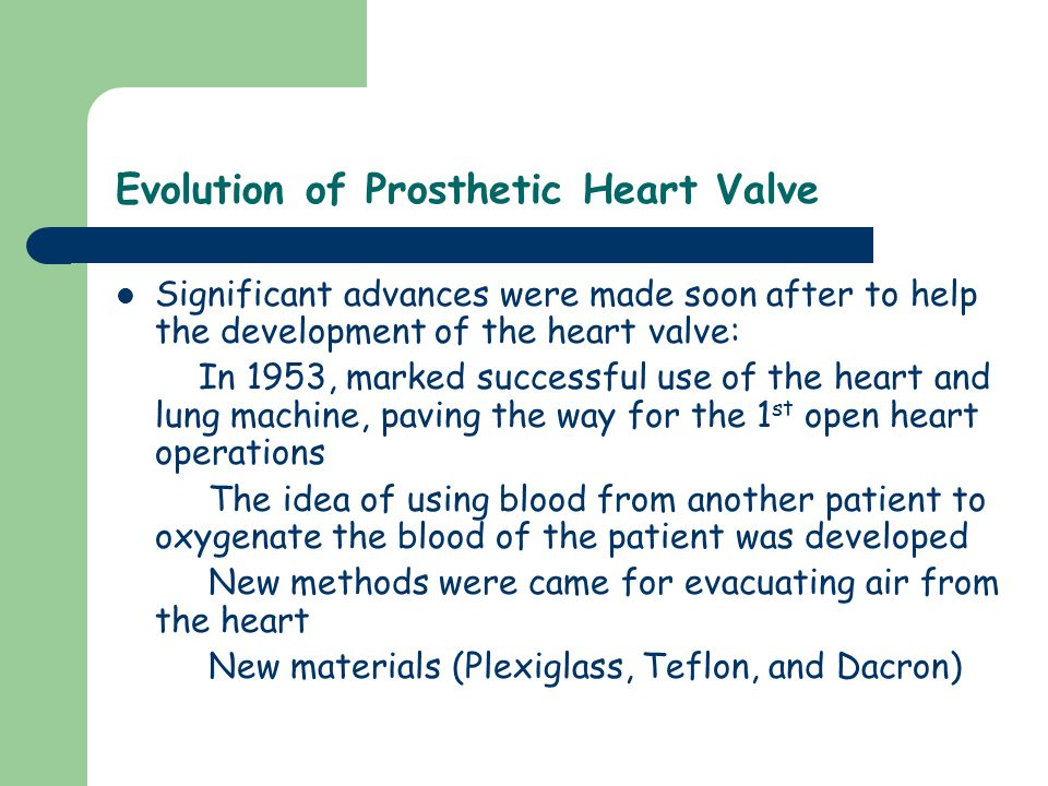Evolution of Prosthetic Heart Valve Significant advances were made soon after to help the development of the heart valve: In 1953, marked successful use of the heart and lung machine, paving the way for the 1 st open heart operations The idea of using blood from another patient to oxygenate the blood of the patient was developed New methods were came for evacuating air from the heart New materials (Plexiglass, Teflon, and Dacron)