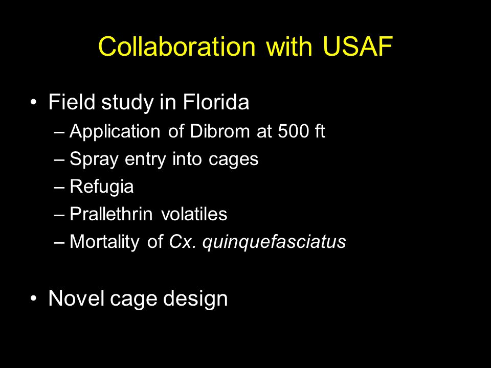 Collaboration with USAF Field study in Florida –Application of Dibrom at 500 ft –Spray entry into cages –Refugia –Prallethrin volatiles –Mortality of Cx.