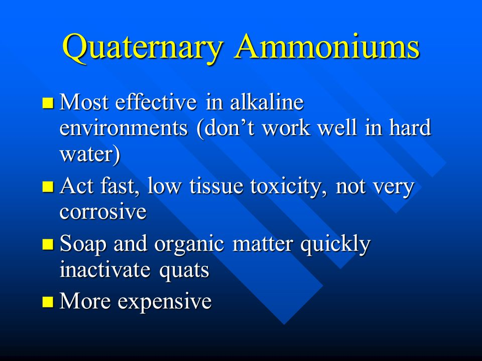 Quaternary Ammoniums Most effective in alkaline environments (don't work well in hard water) Most effective in alkaline environments (don't work well