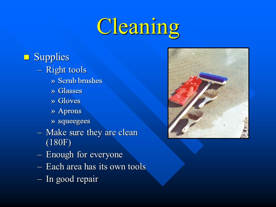 Cleaning Supplies Supplies –Right tools »Scrub brushes »Glasses »Gloves »Aprons »squeegees –Make sure they are clean (180F) –Enough for everyone –Each