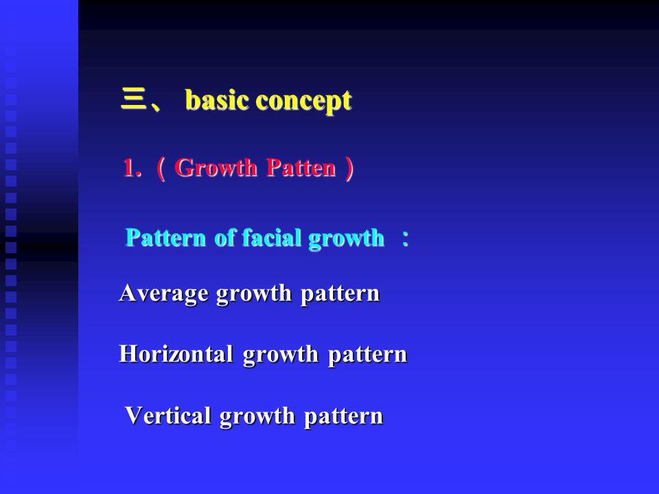 三、 basic concept 1. ( Growth Patten ) 1. ( Growth Patten ) Pattern of facial growth : Pattern of facial growth : Average growth pattern Horizontal gro