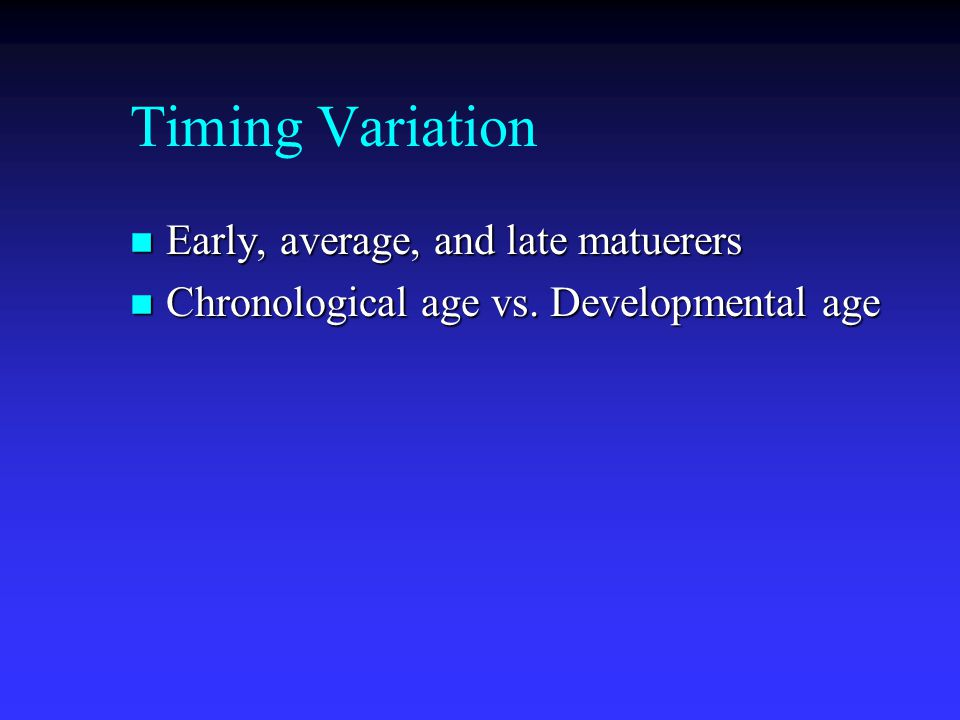 Timing Variation n Early, average, and late matuerers n Chronological age vs. Developmental age