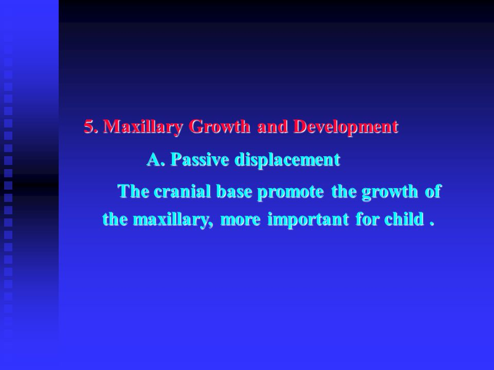 5. Maxillary Growth and Development A. Passive displacement A. Passive displacement The cranial base promote the growth of the maxillary, more importa