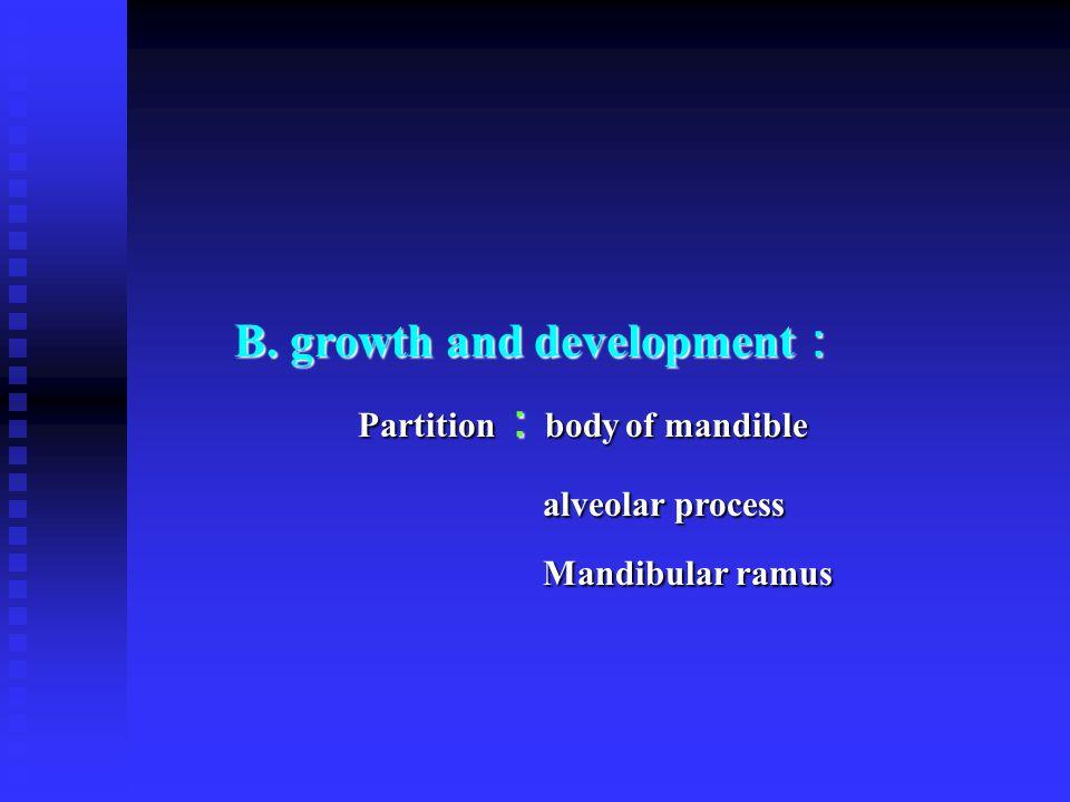 B. growth and development : B. growth and development : Partition : body of mandible Partition : body of mandible alveolar process Mandibular ramus al