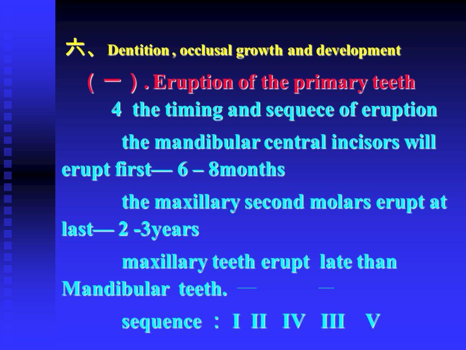 六、 Dentition, occlusal growth and development 六、 Dentition, occlusal growth and development (一). Eruption of the primary teeth 4 the timing and sequec