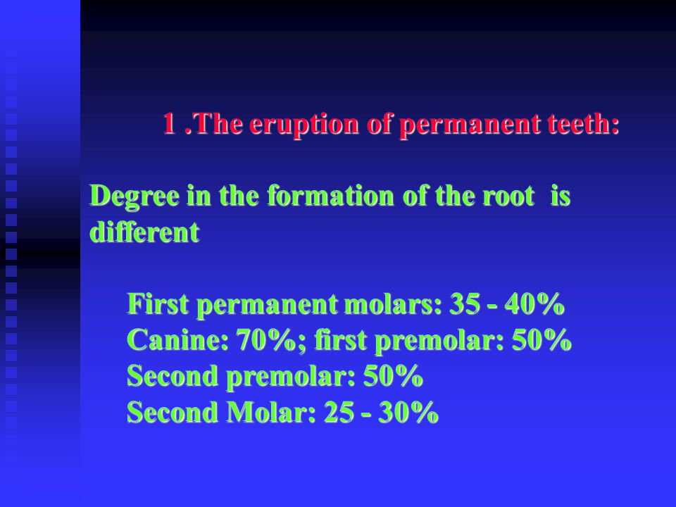 1.The eruption of permanent teeth: 1.The eruption of permanent teeth: Degree in the formation of the root is different First permanent molars: 35 - 40