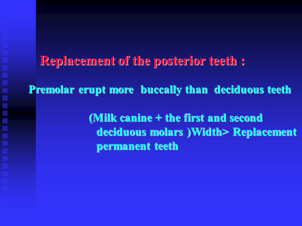 Replacement of the posterior teeth : Premolar erupt more buccally than deciduous teeth (Milk canine + the first and second deciduous molars )Width> Re