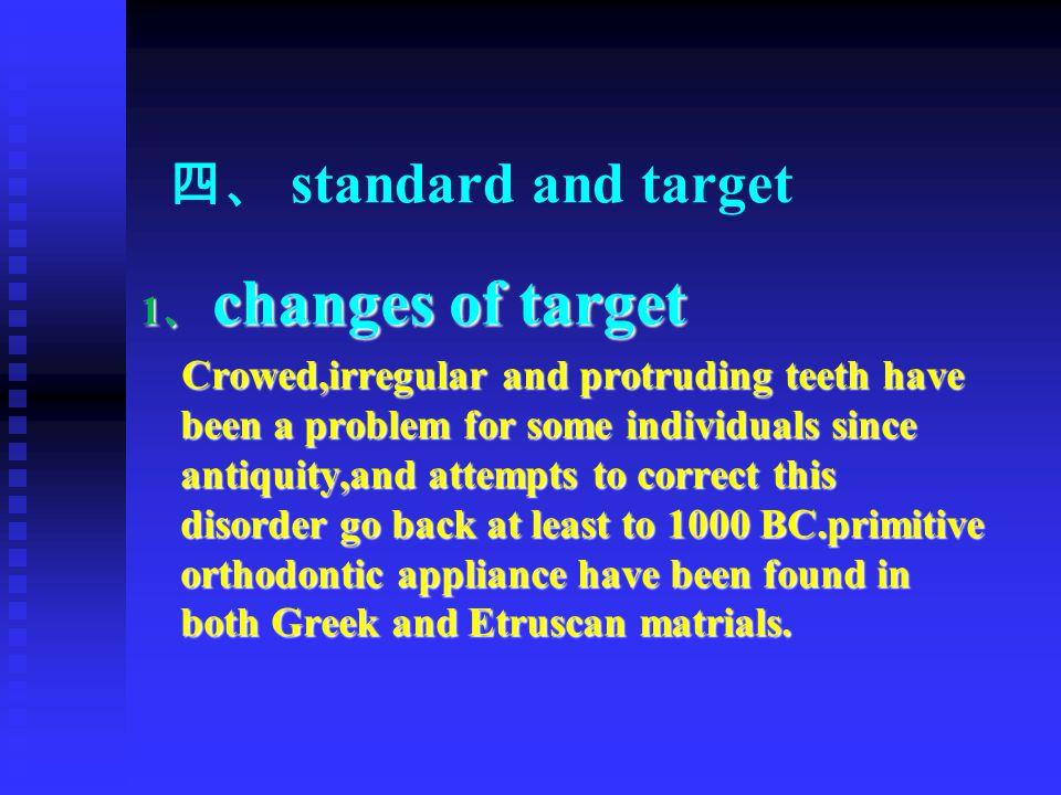 四、 standard and target 1 、 changes of target Crowed,irregular and protruding teeth have been a problem for some individuals since antiquity,and attemp