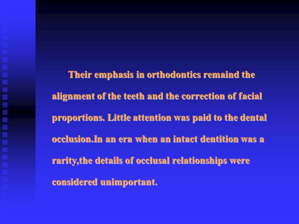 Their emphasis in orthodontics remaind the alignment of the teeth and the correction of facial proportions. Little attention was paid to the dental oc