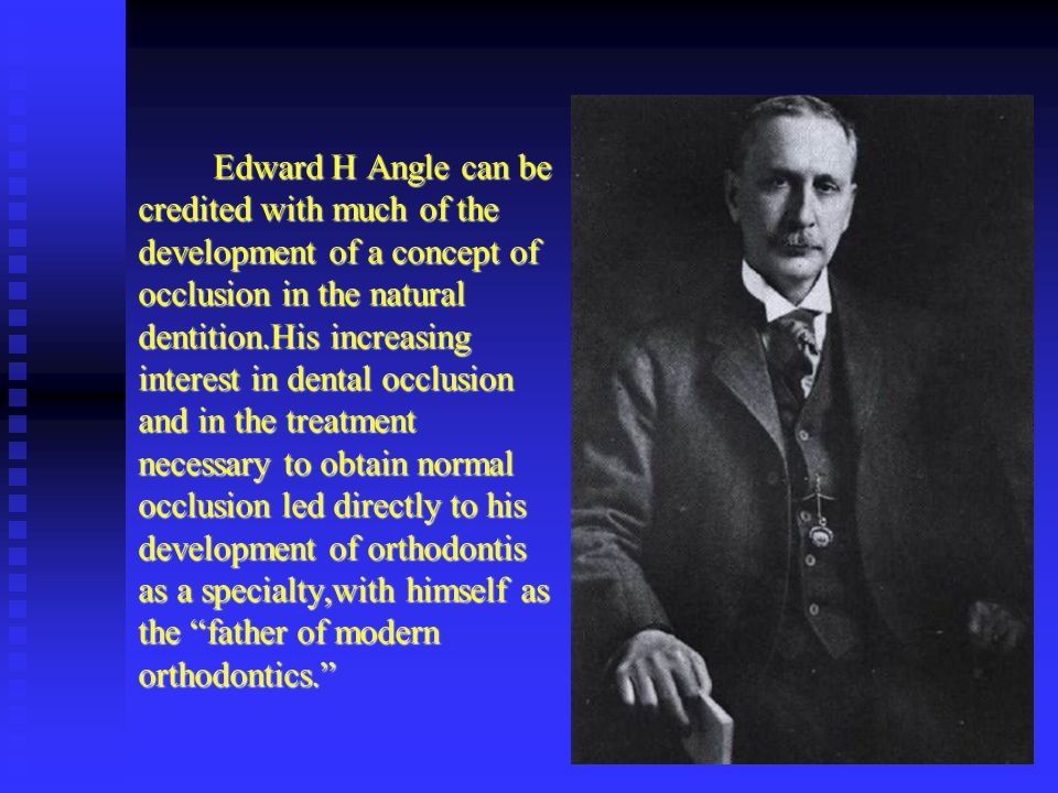 Edward H Angle can be credited with much of the development of a concept of occlusion in the natural dentition.His increasing interest in dental occlu