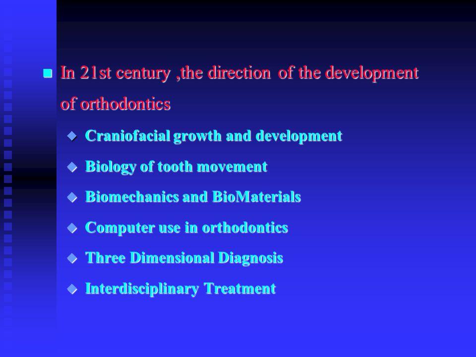 n In 21st century,the direction of the development of orthodontics u Craniofacial growth and development u Biology of tooth movement u Biomechanics an