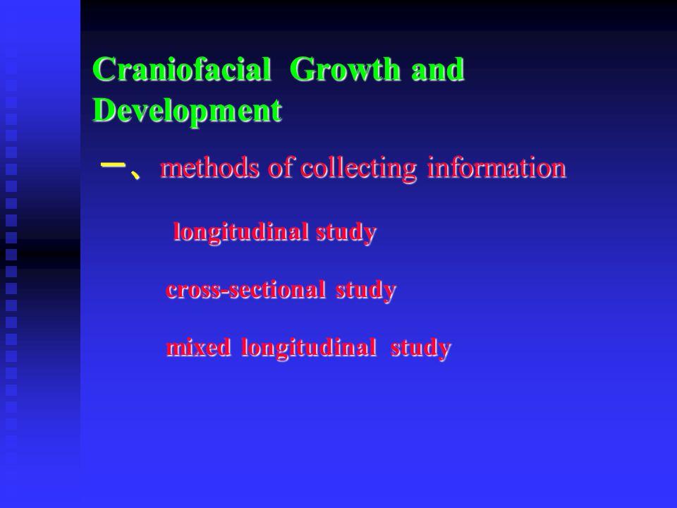Craniofacial Growth and Development 一、 methods of collecting information longitudinal study longitudinal study cross-sectional study cross-sectional s