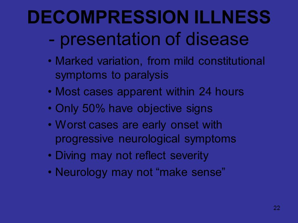 22 DECOMPRESSION ILLNESS - presentation of disease Marked variation, from mild constitutional symptoms to paralysis Most cases apparent within 24 hours Only 50% have objective signs Worst cases are early onset with progressive neurological symptoms Diving may not reflect severity Neurology may not make sense