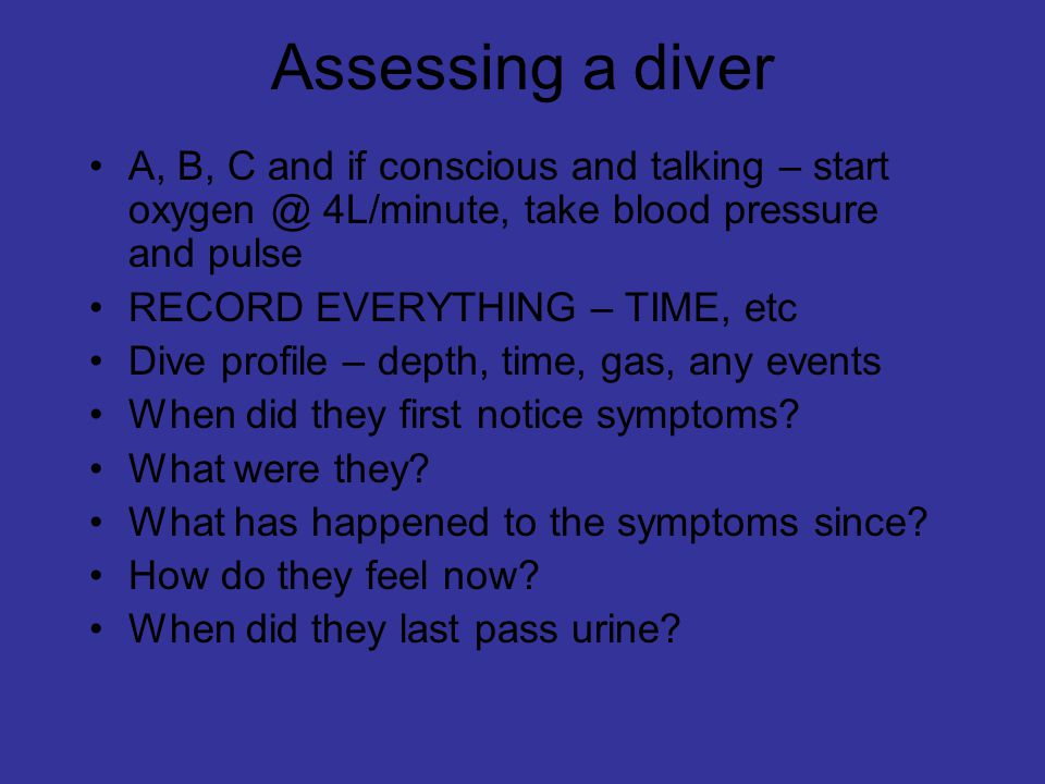 Assessing a diver A, B, C and if conscious and talking – start oxygen @ 4L/minute, take blood pressure and pulse RECORD EVERYTHING – TIME, etc Dive profile – depth, time, gas, any events When did they first notice symptoms.